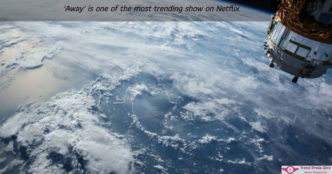 'Away' Is One Of The Most Trending Show On Netflix